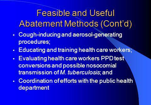 Feasible and Useful Abatement Methods (Contd) Cough-inducing and aerosol-generating procedures; Educating and training health care workers; Evaluating health care workers PPD test conversions and possible nosocomial transmission of M.