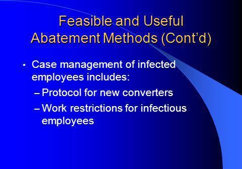 Feasible and Useful Abatement Methods (Contd) Case management of infected employees includes: – Protocol for new converters – Work restrictions for infectious employees