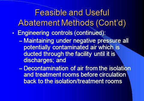 Feasible and Useful Abatement Methods (Contd) Engineering controls (continued): – Maintaining under negative pressure all potentially contaminated air which is ducted through the facility until it is discharges; and – Decontamination of air from the isolation and treatment rooms before circulation back to the isolation/treatment rooms