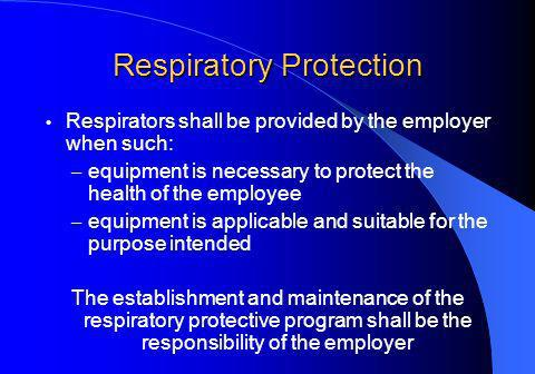 Respiratory Protection Respirators shall be provided by the employer when such: – equipment is necessary to protect the health of the employee – equipment is applicable and suitable for the purpose intended The establishment and maintenance of the respiratory protective program shall be the responsibility of the employer