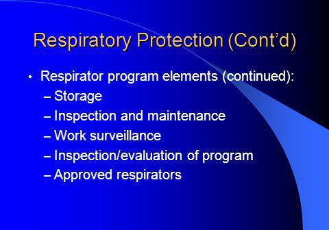 Respiratory Protection (Contd) Respirator program elements (continued): – Storage – Inspection and maintenance – Work surveillance – Inspection/evaluation of program – Approved respirators