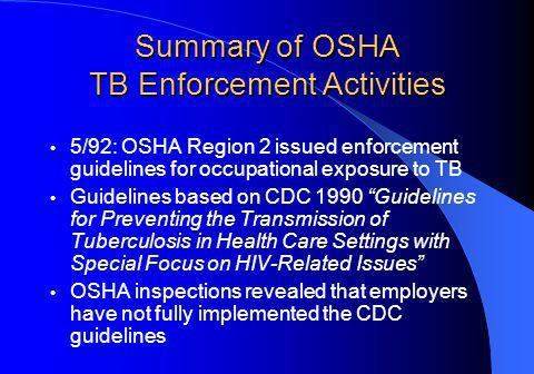 Summary of OSHA TB Enforcement Activities 5/92: OSHA Region 2 issued enforcement guidelines for occupational exposure to TB Guidelines based on CDC 1990 Guidelines for Preventing the Transmission of Tuberculosis in Health Care Settings with Special Focus on HIV-Related Issues OSHA inspections revealed that employers have not fully implemented the CDC guidelines