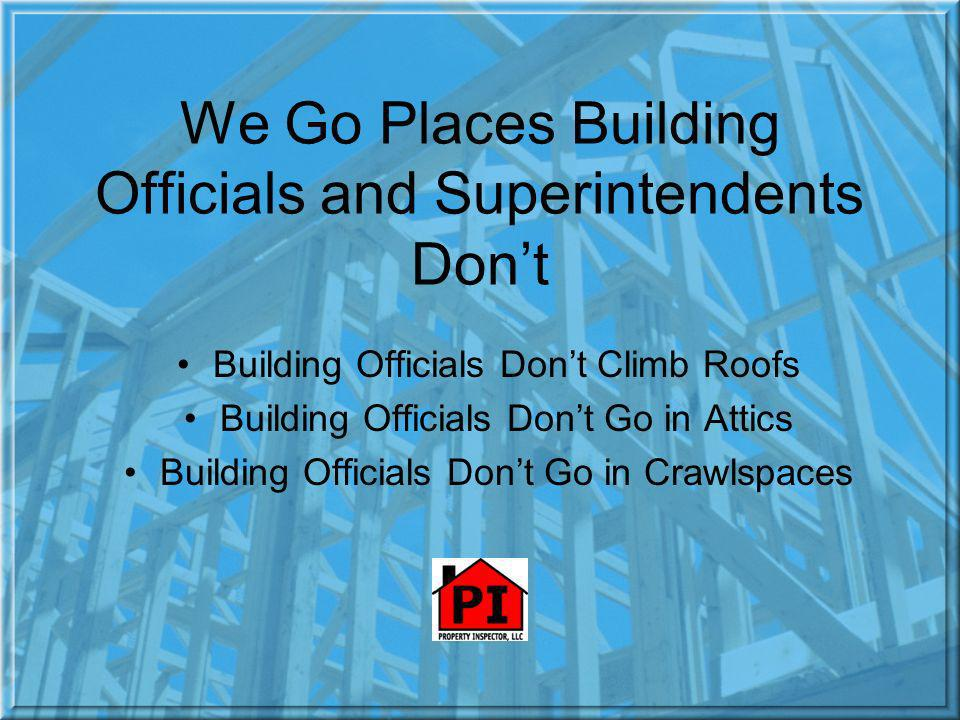 We Go Places Building Officials and Superintendents Dont Building Officials Dont Climb Roofs Building Officials Dont Go in Attics Building Officials Dont Go in Crawlspaces