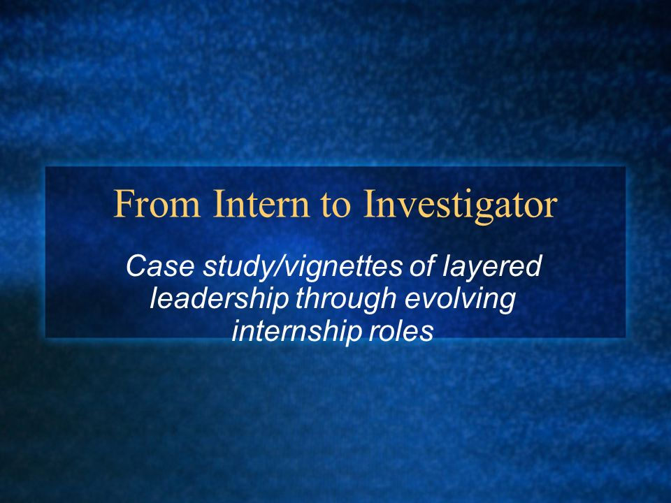 From Intern to Investigator Case study/vignettes of layered leadership through evolving internship roles
