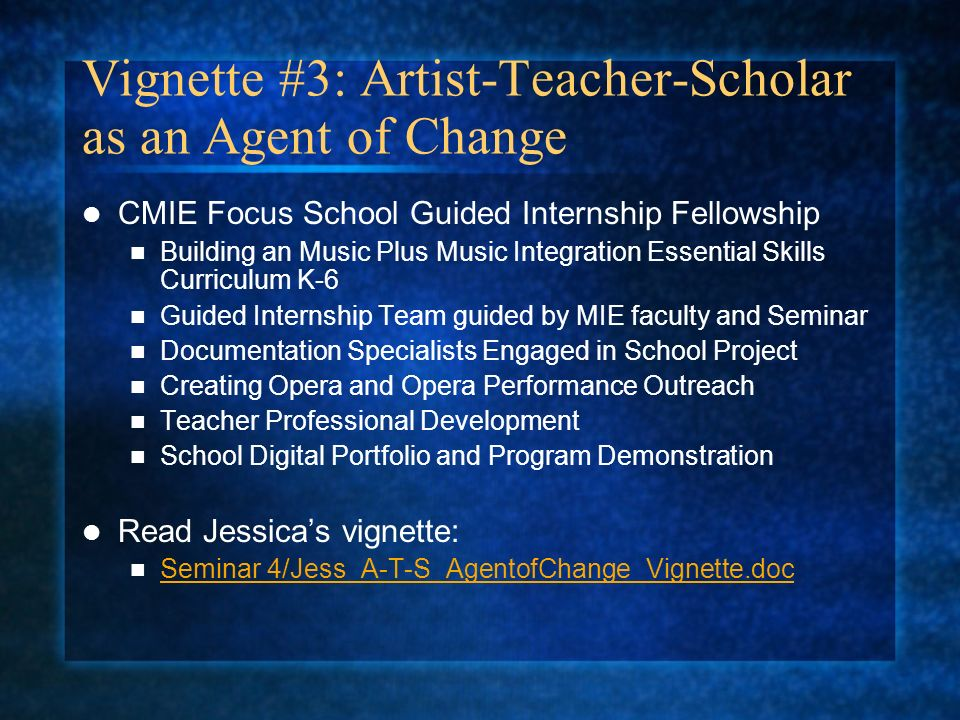 Vignette #3: Artist-Teacher-Scholar as an Agent of Change CMIE Focus School Guided Internship Fellowship Building an Music Plus Music Integration Essential Skills Curriculum K-6 Guided Internship Team guided by MIE faculty and Seminar Documentation Specialists Engaged in School Project Creating Opera and Opera Performance Outreach Teacher Professional Development School Digital Portfolio and Program Demonstration Read Jessicas vignette: Seminar 4/Jess_A-T-S_AgentofChange_Vignette.doc