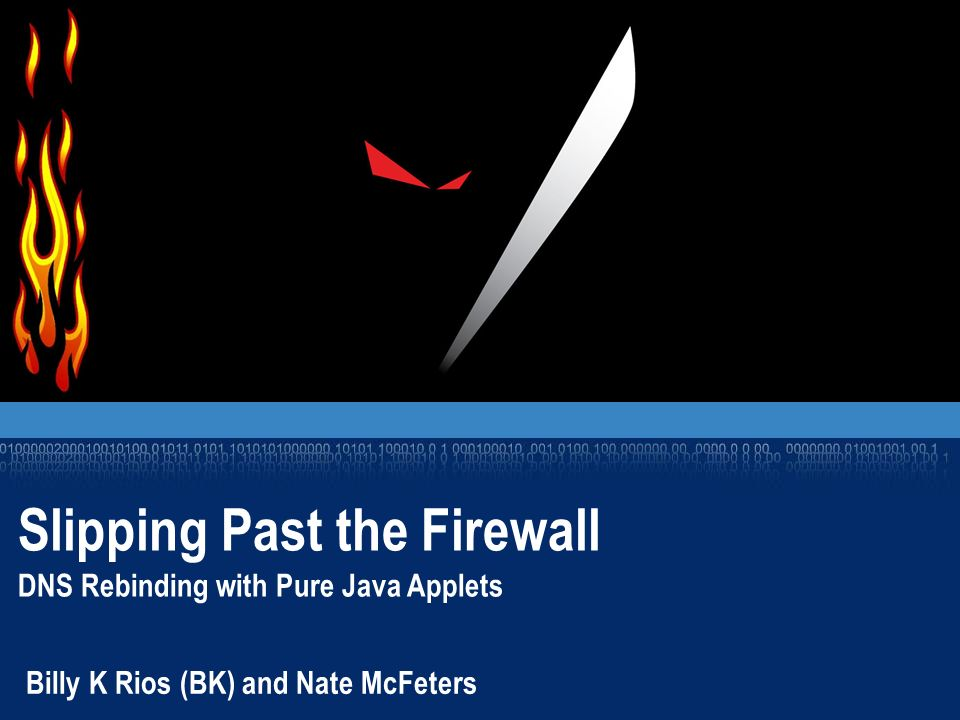 Slipping Past the Firewall DNS Rebinding with Pure Java Applets Billy K Rios (BK) and Nate McFeters
