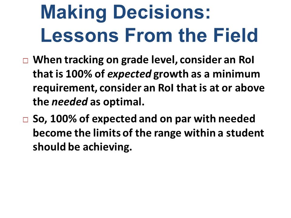 Making Decisions: Lessons From the Field When tracking on grade level, consider an RoI that is 100% of expected growth as a minimum requirement, consi