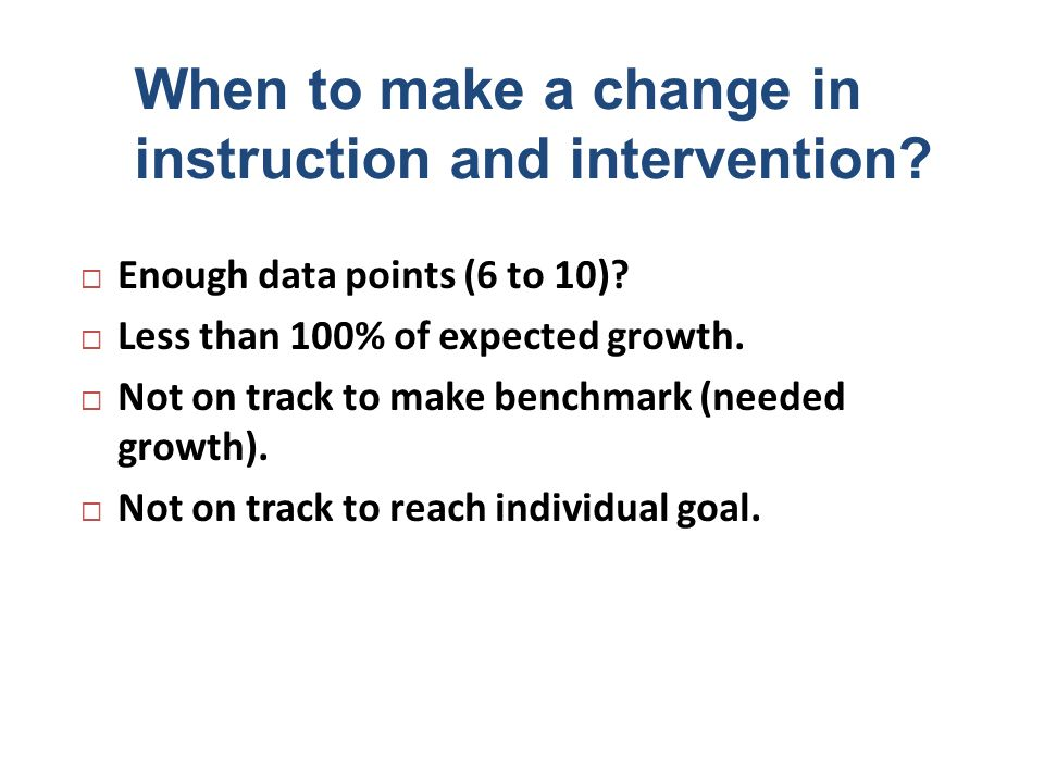 When to make a change in instruction and intervention? Enough data points (6 to 10)? Less than 100% of expected growth. Not on track to make benchmark