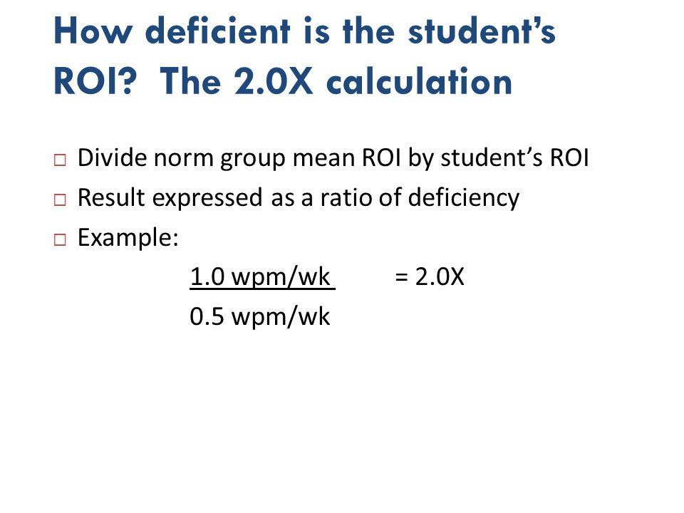 2.0X calculation Divide norm group mean ROI by students ROI Result expressed as a ratio of deficiency Example: 1.0 wpm/wk = 2.0X 0.5 wpm/wk Examples Joe Elliot.9 wpm/wk =.44X.9 wpm/wk = 3.0X 2.1 wpm/wk.3 wpm/wk Elliots deficiency in ROI exceeds 2.0X