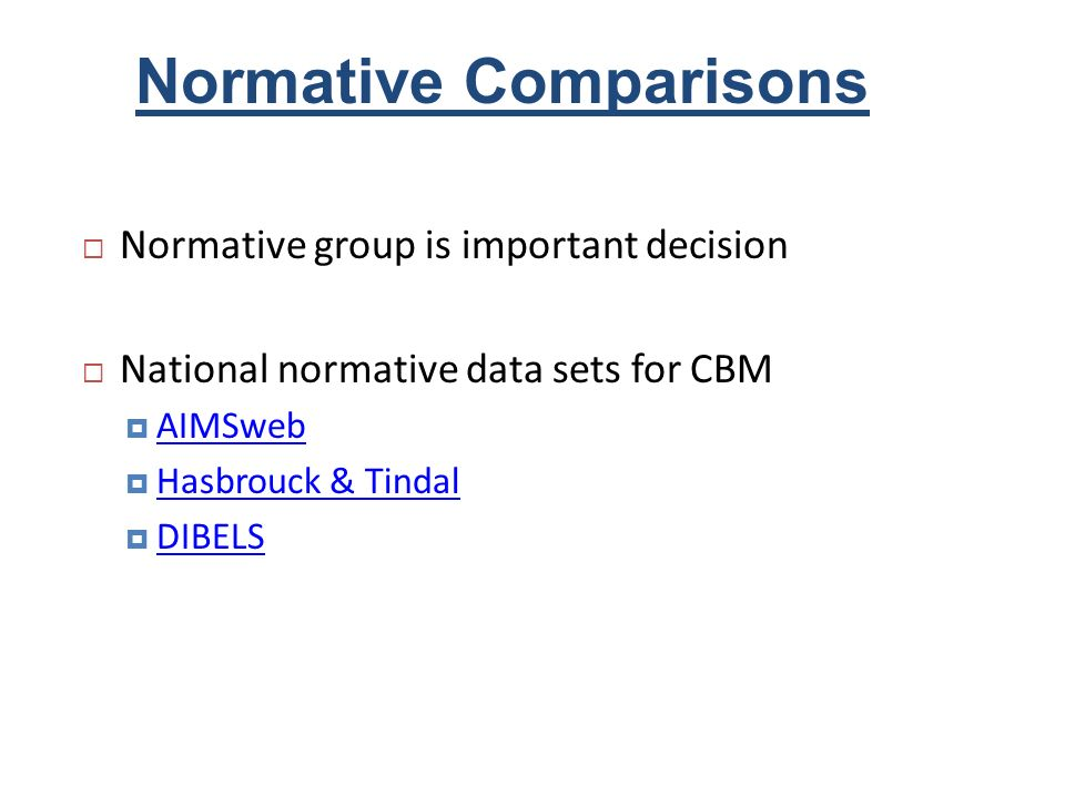 Normative Comparisons Normative group is important decision National normative data sets for CBM AIMSweb Hasbrouck & Tindal DIBELS