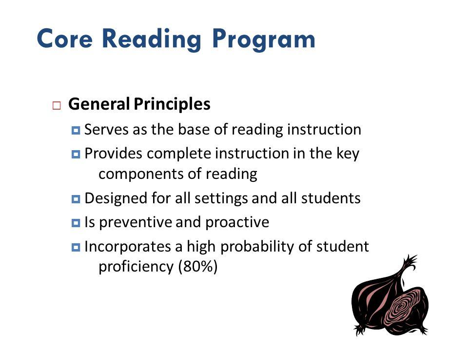 Core Reading Program General Principles Serves as the base of reading instruction Provides complete instruction in the key components of reading Desig