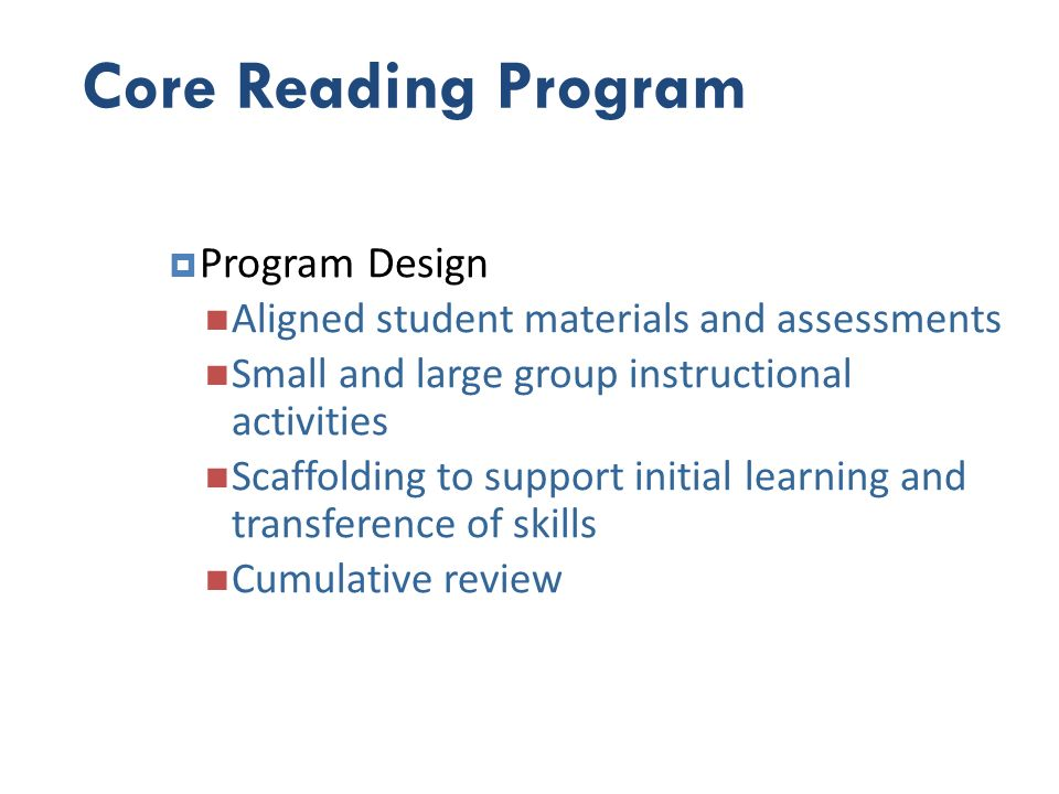 Core Reading Program Program Design Aligned student materials and assessments Small and large group instructional activities Scaffolding to support in