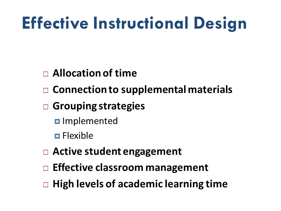 Effective Instructional Design Allocation of time Connection to supplemental materials Grouping strategies Implemented Flexible Active student engagem