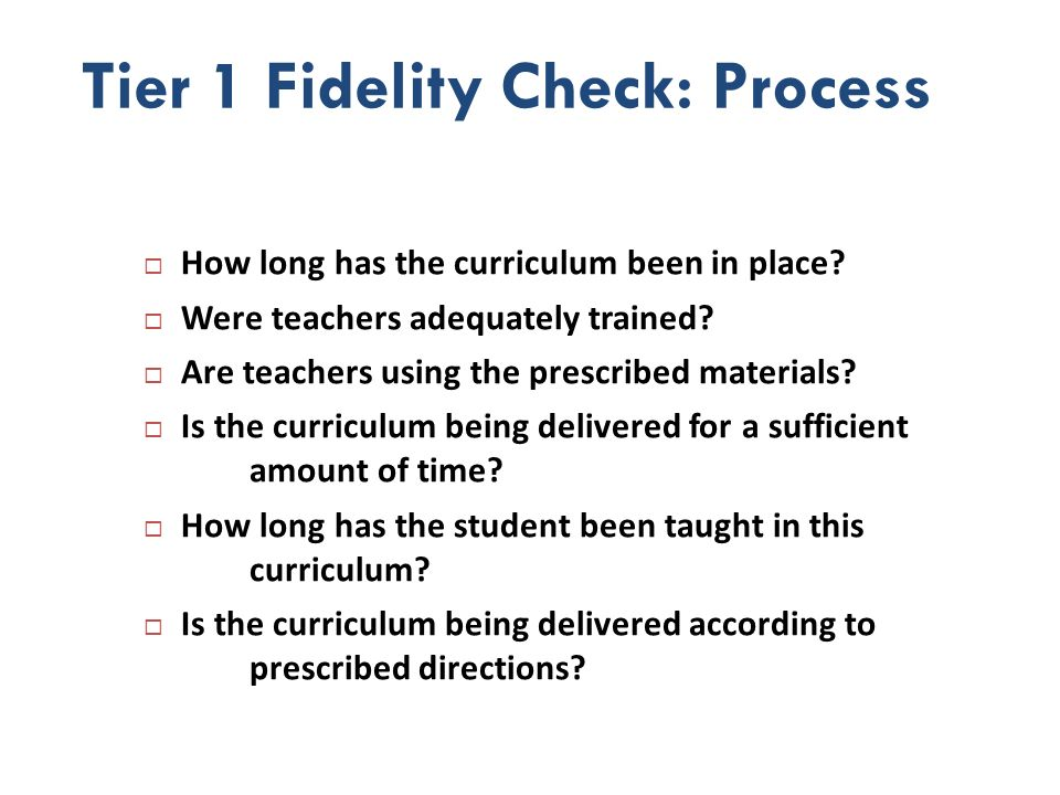 Tier 1 Fidelity Check: Process How long has the curriculum been in place? Were teachers adequately trained? Are teachers using the prescribed material