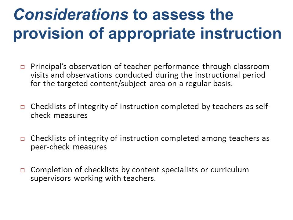 Fidelity Check Options Use of a prepared checklist of critical features of the instructional program: Teacher self-monitoring Peer coaching Lesson plan review by principal Observation by principal Many programs leave permanent products that reflect fidelity.