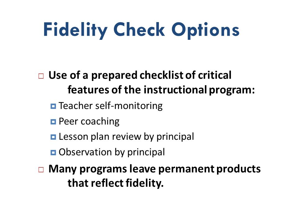 Fidelity Check Options Use of a prepared checklist of critical features of the instructional program: Teacher self-monitoring Peer coaching Lesson pla