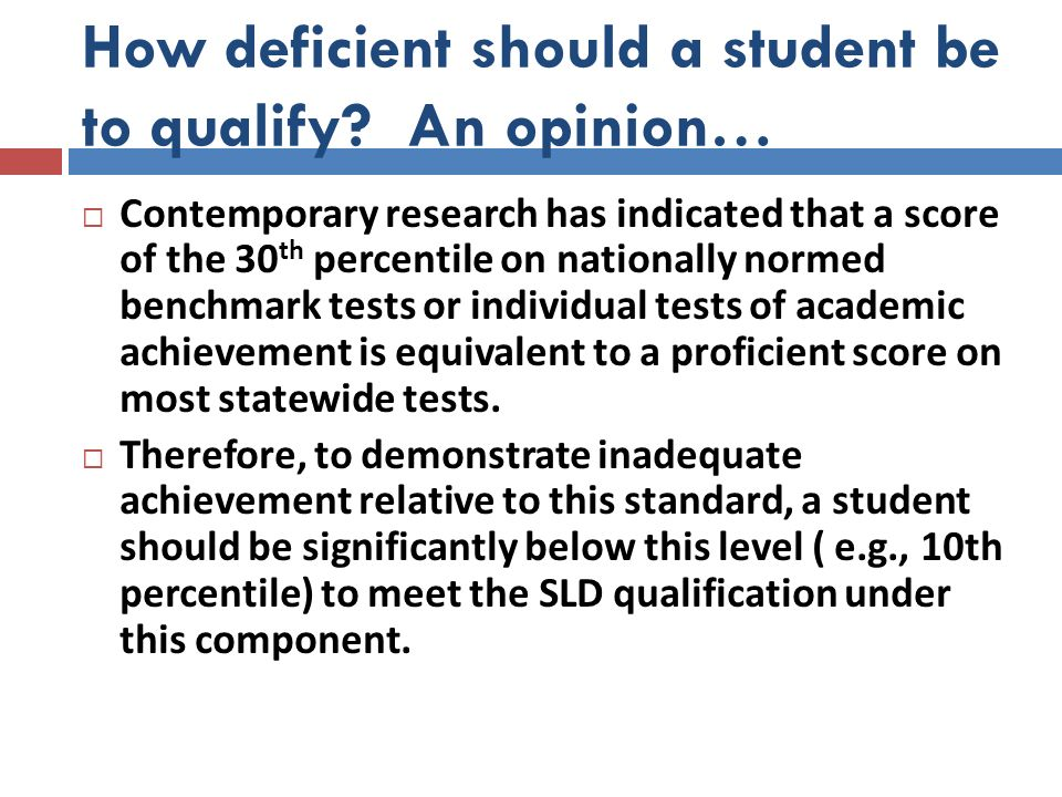 How deficient should a student be to qualify? An opinion… Contemporary research has indicated that a score of the 30 th percentile on nationally norme