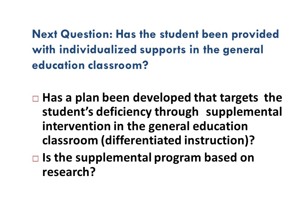 Next Question: Has the student been provided with individualized supports in the general education classroom? Has a plan been developed that targets t