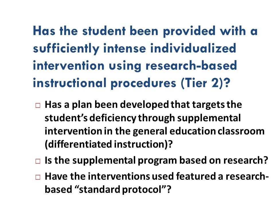 Has the student been provided with a sufficiently intense individualized intervention using research-based instructional procedures (Tier 2)? Has a pl