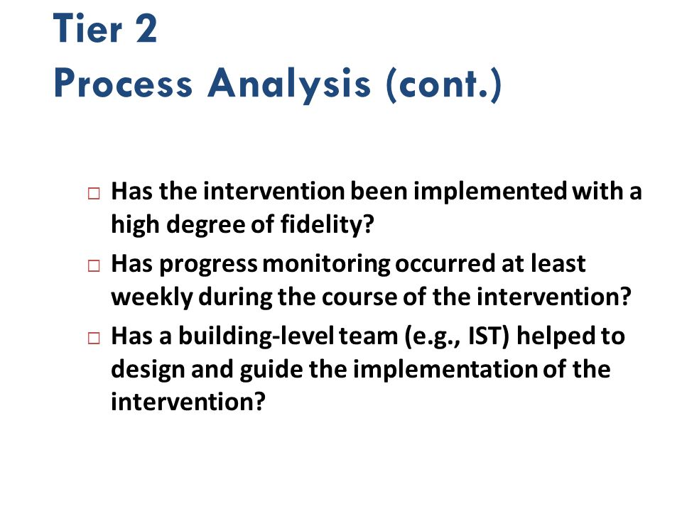 Tier 2 Process Analysis (cont.) Has the intervention been implemented with a high degree of fidelity? Has progress monitoring occurred at least weekly