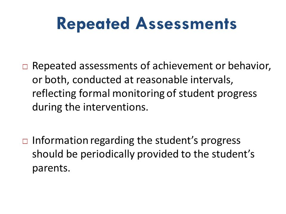 Frequency of Repeated Assessments Repeated assessment information may come from: Universal Screening Typically conducted 3 times a year Strategic intervention Typically progress monitored once a month Intense intervention ( tier 2) Typically progress monitored once a week