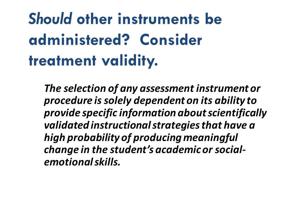 Should other instruments be administered? Consider treatment validity. The selection of any assessment instrument or procedure is solely dependent on