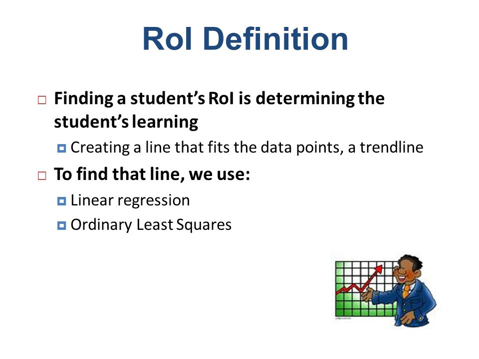 RoI Definition Finding a students RoI is determining the students learning Creating a line that fits the data points, a trendline To find that line, w
