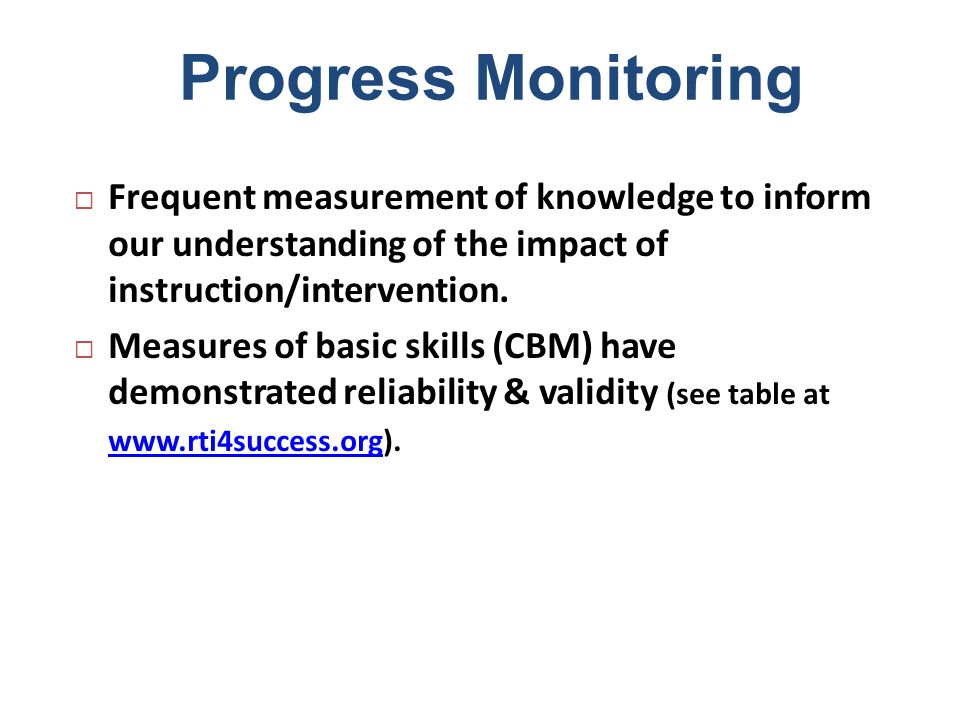 Progress Monitoring Frequent measurement of knowledge to inform our understanding of the impact of instruction/intervention. Measures of basic skills