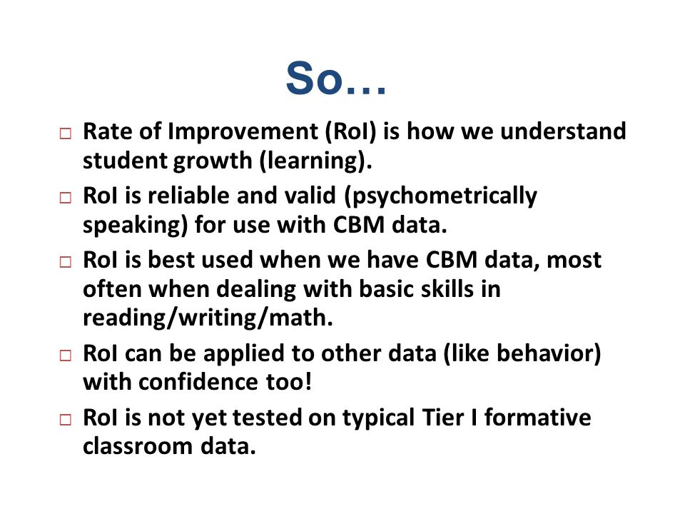 So… Rate of Improvement (RoI) is how we understand student growth (learning). RoI is reliable and valid (psychometrically speaking) for use with CBM d