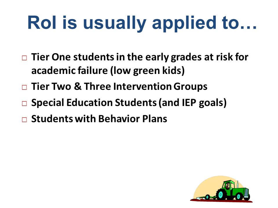RoI is usually applied to… Tier One students in the early grades at risk for academic failure (low green kids) Tier Two & Three Intervention Groups Sp