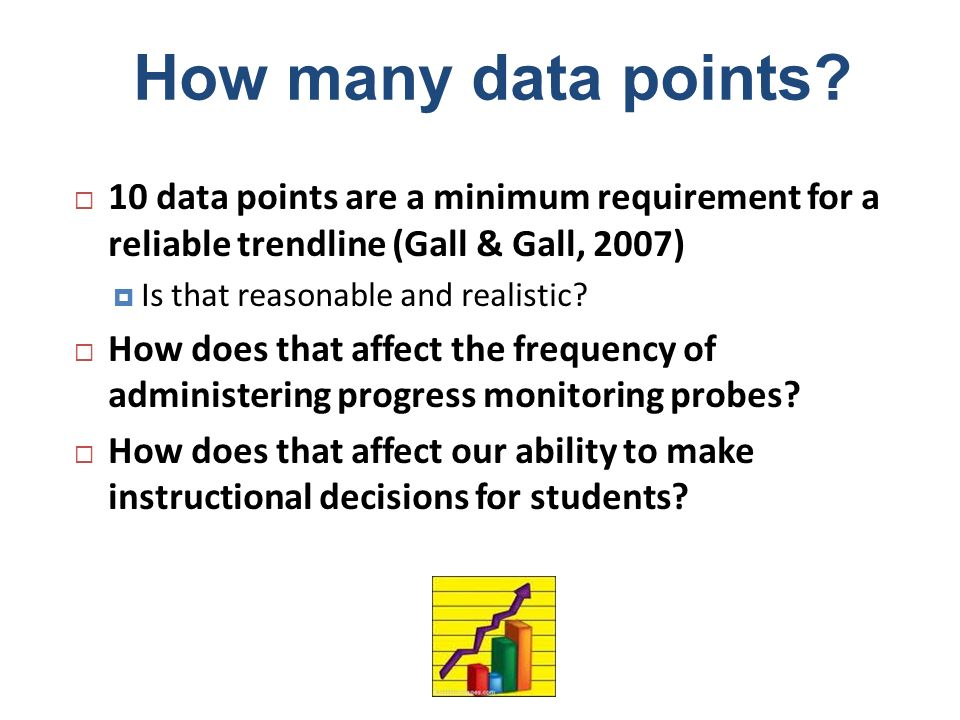 How many data points? 10 data points are a minimum requirement for a reliable trendline (Gall & Gall, 2007) Is that reasonable and realistic? How does