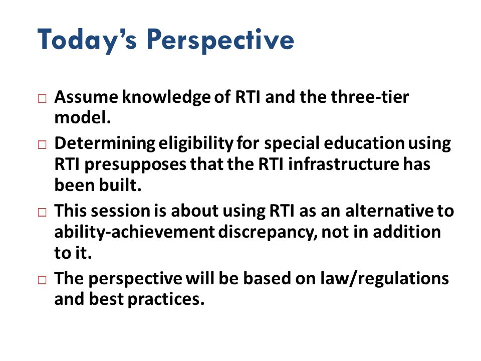 Todays Perspective Assume knowledge of RTI and the three-tier model. Determining eligibility for special education using RTI presupposes that the RTI