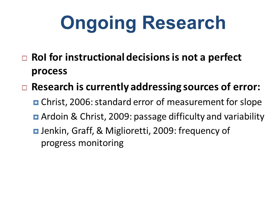 Ongoing Research RoI for instructional decisions is not a perfect process Research is currently addressing sources of error: Christ, 2006: standard er