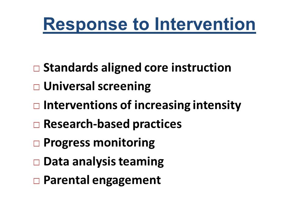 Response to Intervention Standards aligned core instruction Universal screening Interventions of increasing intensity Research-based practices Progres