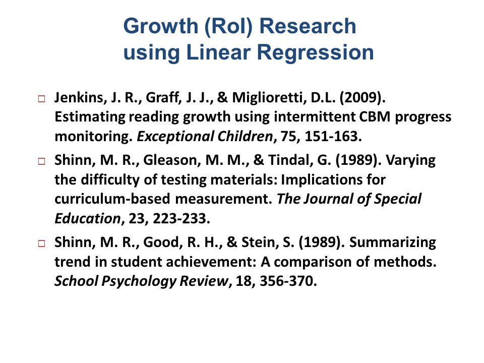 Growth (RoI) Research using Linear Regression Jenkins, J. R., Graff, J. J., & Miglioretti, D.L. (2009). Estimating reading growth using intermittent C