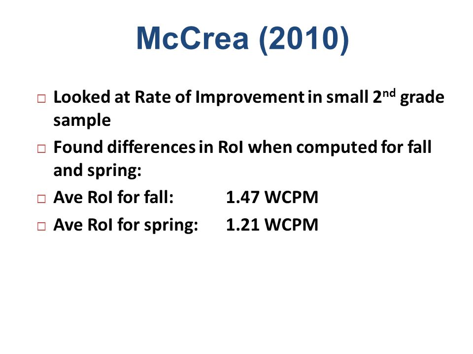 McCrea (2010) Looked at Rate of Improvement in small 2 nd grade sample Found differences in RoI when computed for fall and spring: Ave RoI for fall:1.