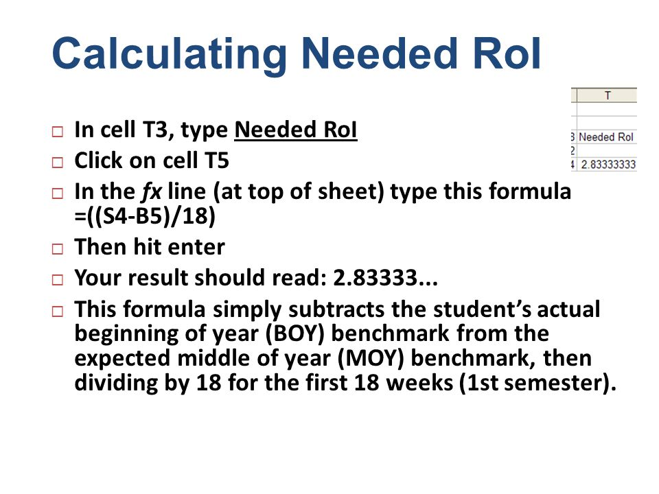 Calculating Needed RoI In cell T3, type Needed RoI Click on cell T5 In the fx line (at top of sheet) type this formula =((S4-B5)/18) Then hit enter Yo