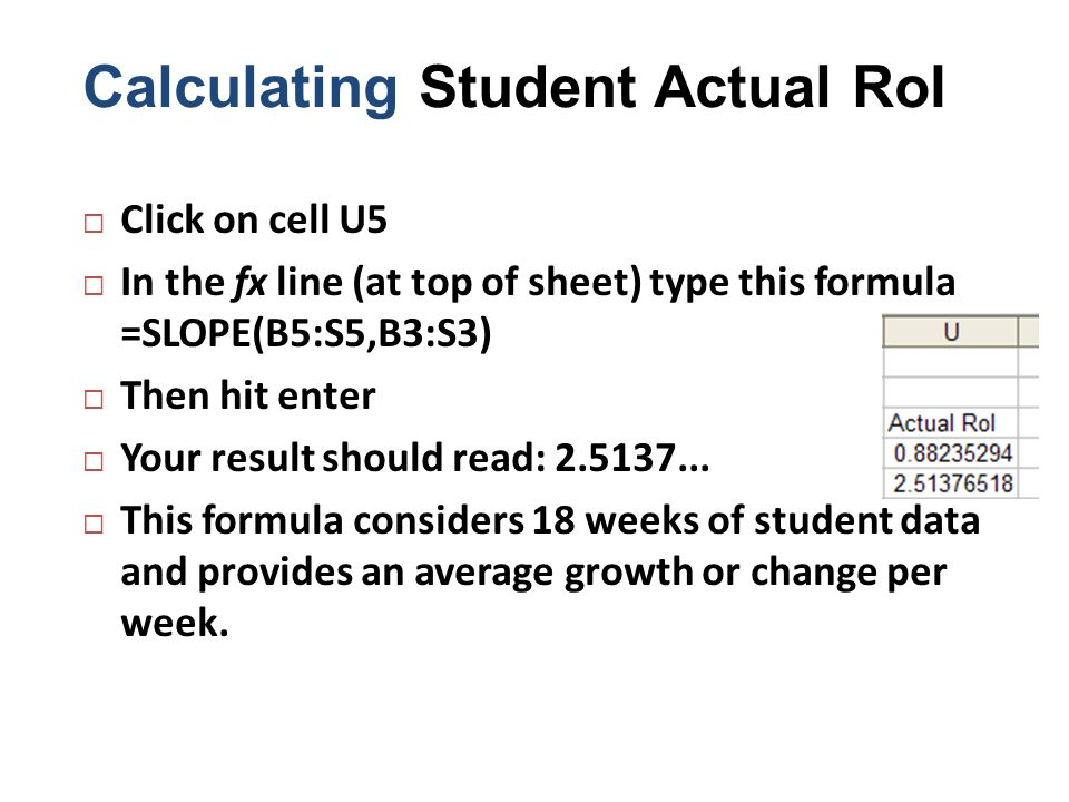 Calculating Student Actual RoI Click on cell U5 In the fx line (at top of sheet) type this formula =SLOPE(B5:S5,B3:S3) Then hit enter Your result shou