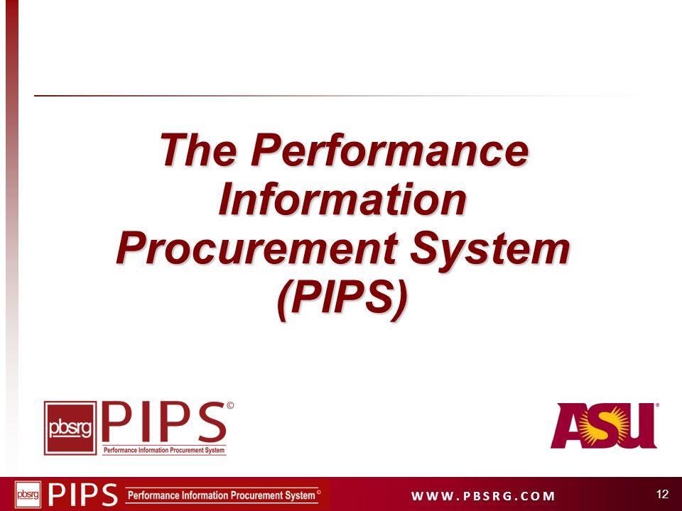 W W W. P B S R G. C O M 12 The Performance Information Procurement System (PIPS)