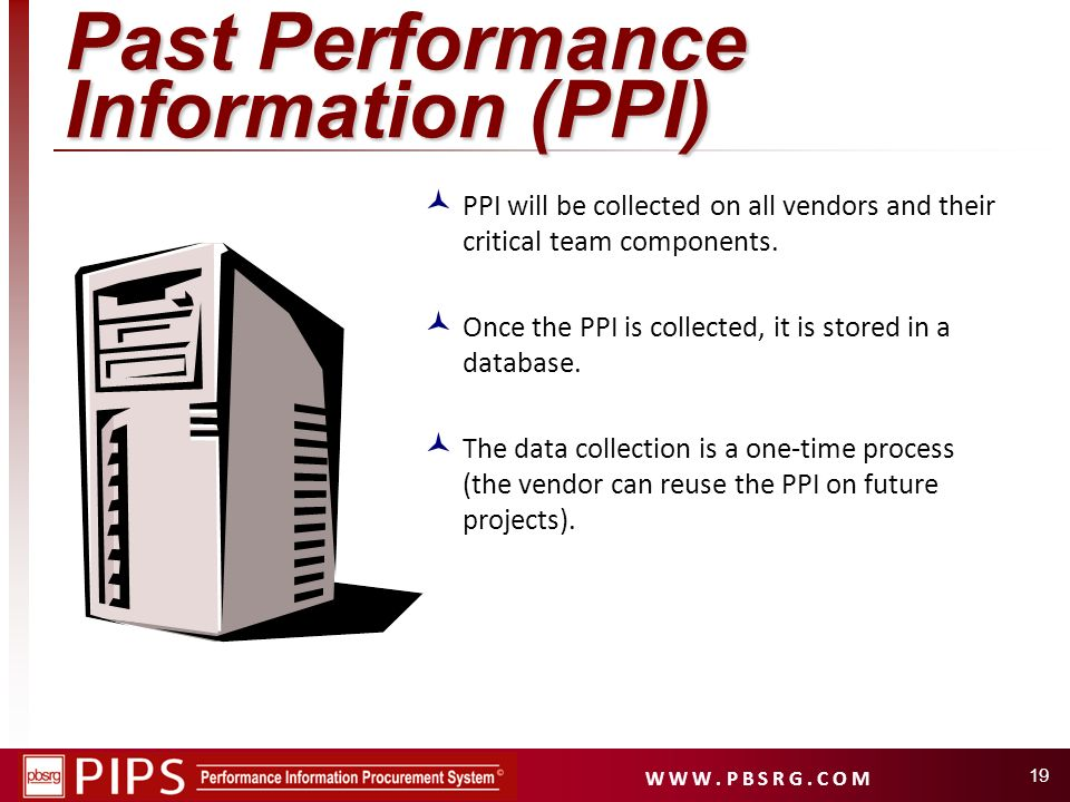 W W W. P B S R G. C O M 19 Past Performance Information (PPI) PPI will be collected on all vendors and their critical team components. Once the PPI is
