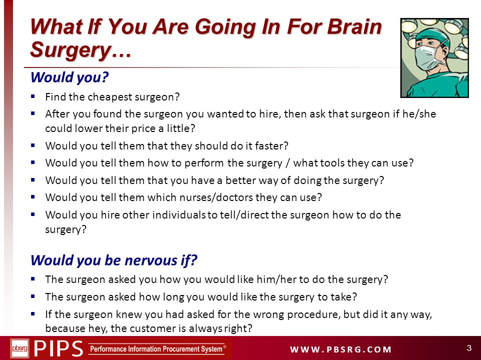 W W W. P B S R G. C O M 3 What If You Are Going In For Brain Surgery… Would you? Find the cheapest surgeon? After you found the surgeon you wanted to