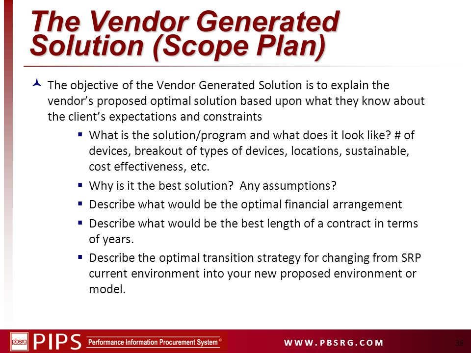 W W W. P B S R G. C O M 38 The Vendor Generated Solution (Scope Plan) The objective of the Vendor Generated Solution is to explain the vendors propose