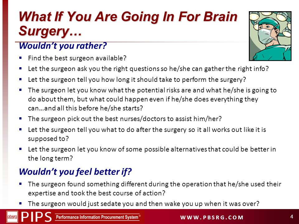 W W W. P B S R G. C O M 4 What If You Are Going In For Brain Surgery… Wouldnt you rather? Find the best surgeon available? Let the surgeon ask you the