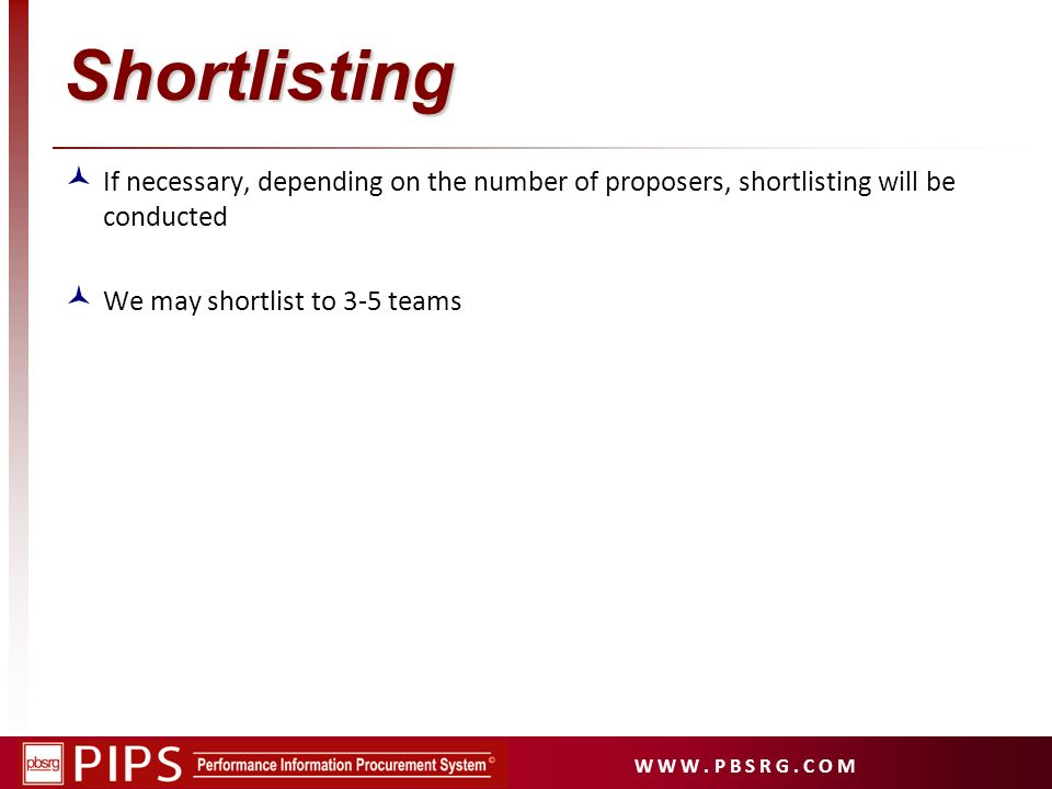 W W W. P B S R G. C O M Shortlisting If necessary, depending on the number of proposers, shortlisting will be conducted We may shortlist to 3-5 teams
