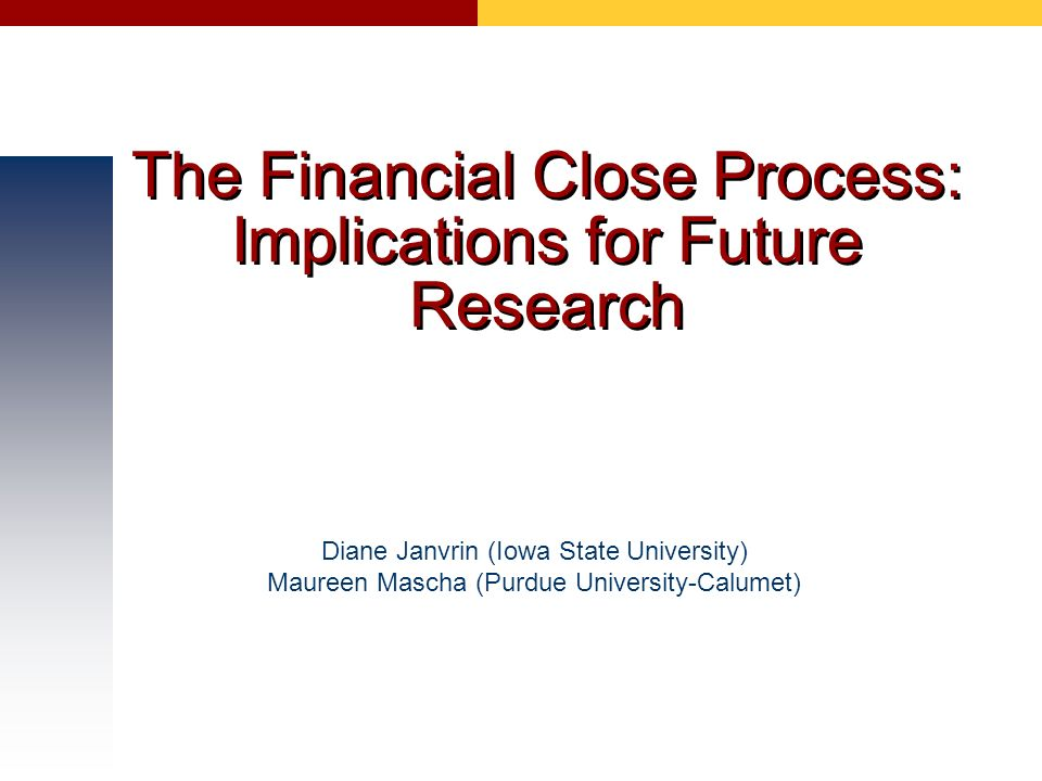 The Financial Close Process: Implications for Future Research Diane Janvrin (Iowa State University) Maureen Mascha (Purdue University-Calumet)