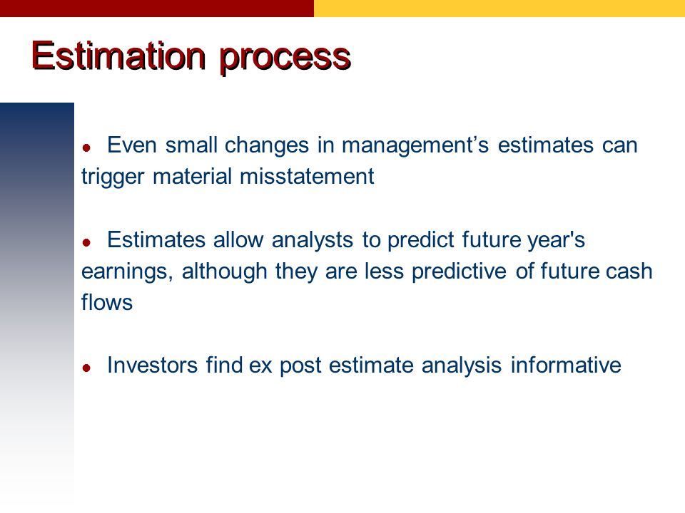 Estimation process Even small changes in managements estimates can trigger material misstatement Estimates allow analysts to predict future year's ear