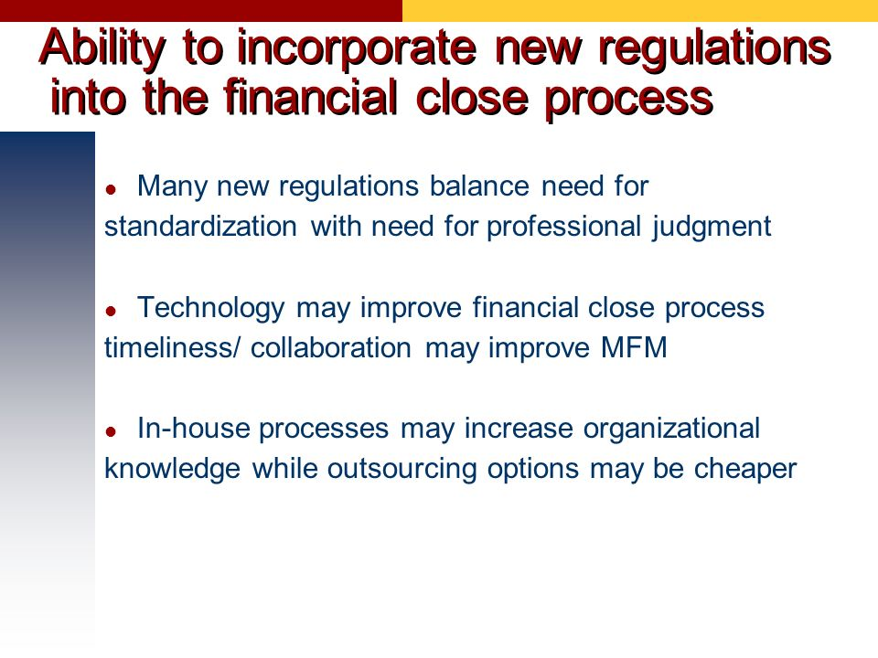 Ability to incorporate new regulations into the financial close process Many new regulations balance need for standardization with need for profession