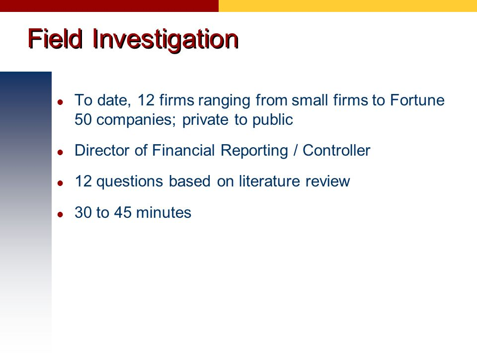 Field Investigation To date, 12 firms ranging from small firms to Fortune 50 companies; private to public Director of Financial Reporting / Controller