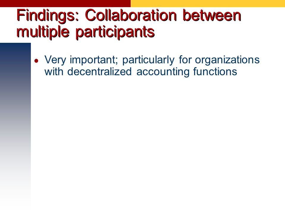 Findings: Collaboration between multiple participants Very important; particularly for organizations with decentralized accounting functions