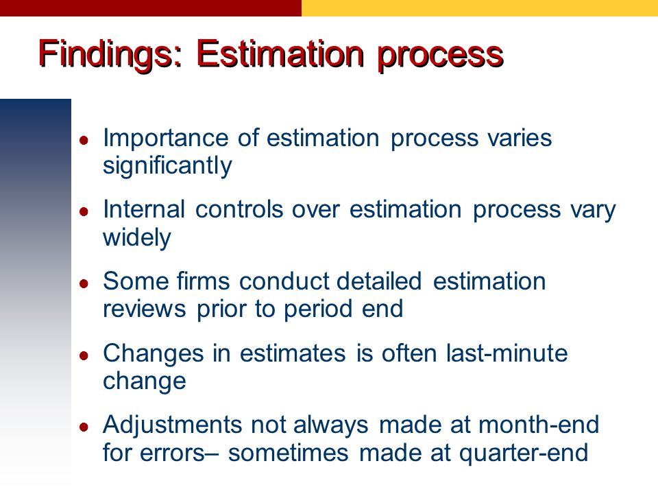 Findings: Estimation process Importance of estimation process varies significantly Internal controls over estimation process vary widely Some firms co